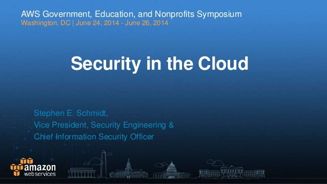 Security in the Cloud Stephen E. Schmidt, Vice President, Security Engineering & Chief Information Security Officer AWS Go...