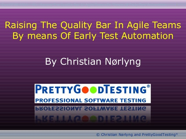 EuroSTAR 2011 : T6 : Raising The Quality Bar In Agile Teams By Means Of Early Test Automation© Christian Nørlyng and Prett...