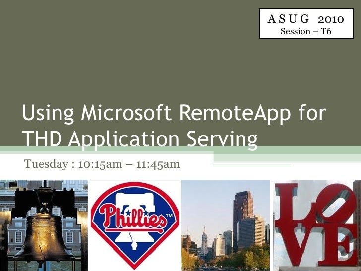 Using Microsoft RemoteApp for THD Application Serving Tuesday : 10:15am – 11:45am A S U G  2010 Session – T6