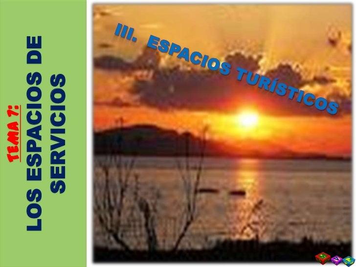 TEMA 7: <br />LOS ESPACIOS DE <br />SERVICIOS<br />III.  ESPACIOS TURÍSTICOS<br />