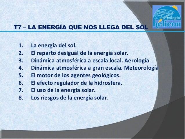 T7 – LA ENERGÍA QUE NOS LLEGA DEL SOL 1.   La energía del sol. 2.   El reparto desigual de la energía solar. 3.   Dinámica...