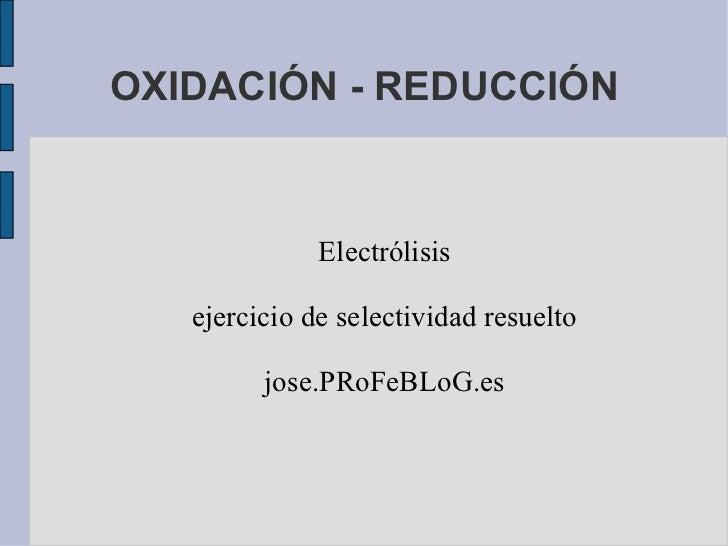 OXIDACIÓN - REDUCCIÓN Electrólisis ejercicio de selectividad resuelto jose.PRoFeBLoG.es