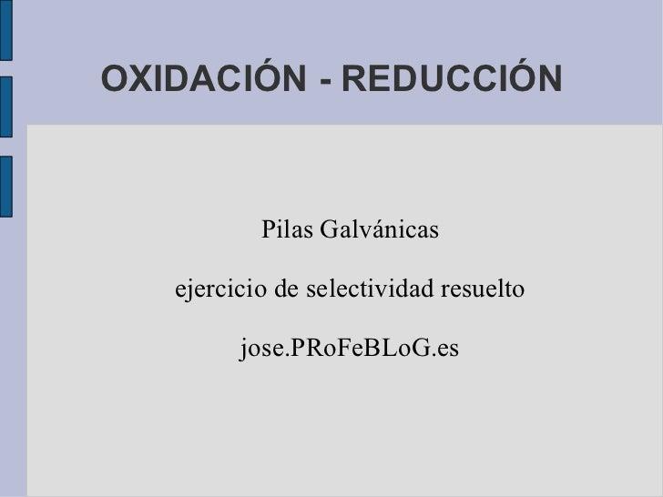 OXIDACIÓN - REDUCCIÓN Pilas Galvánicas ejercicio de selectividad resuelto jose.PRoFeBLoG.es