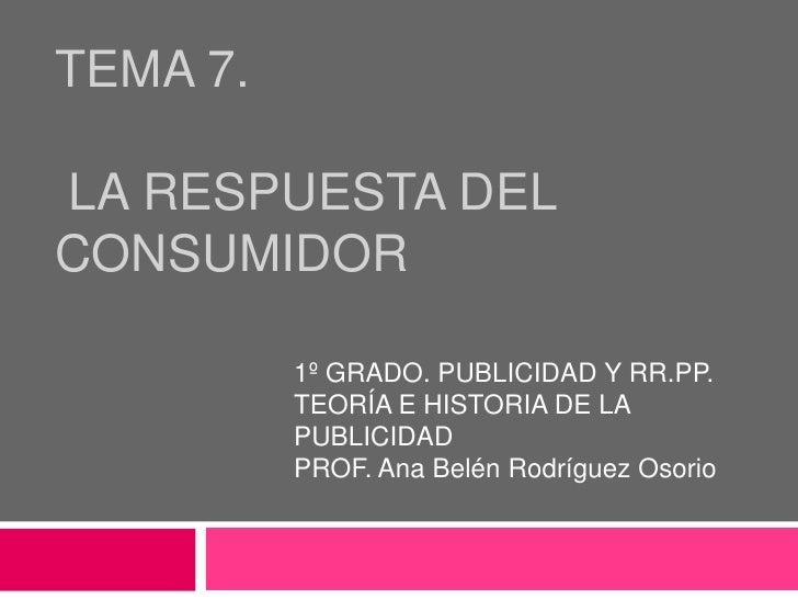 TEMA 7. la respuesta del consumidor<br />1º GRADO. PUBLICIDAD Y RR.PP.<br />TEORÍA E HISTORIA DE LA PUBLICIDAD<br />PROF. ...