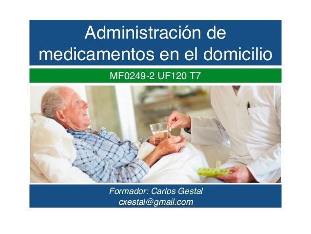 Administración de medicamentos en el domicilio Formador: Carlos Gestal cxestal@gmail.com MF0249-2 UF120 T7