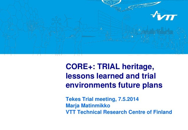 CORE+: TRIAL heritage, lessons learned and trial environments future plans  Tekes Trial meeting, 7.5.2014 Marja Matinmikko...