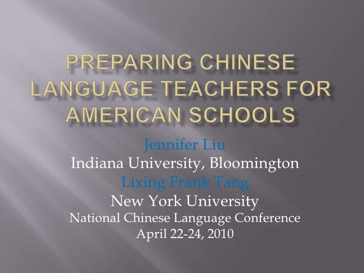 Preparing Chinese Language Teachers for American Schools<br />Jennifer Liu<br />Indiana University, Bloomington<br />Lixin...