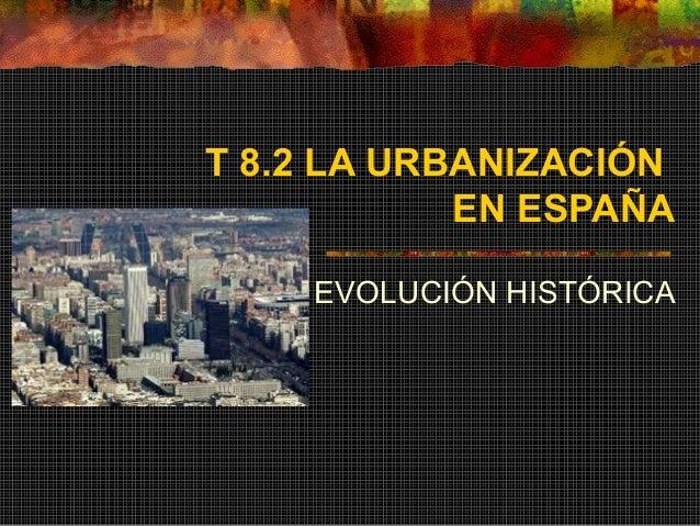 T 8.2 LA URBANIZACIÓN EN ESPAÑA EVOLUCIÓN HISTÓRICA