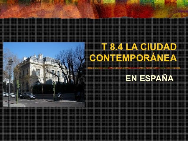 T 8.4 LA CIUDAD CONTEMPORÁNEA EN ESPAÑA