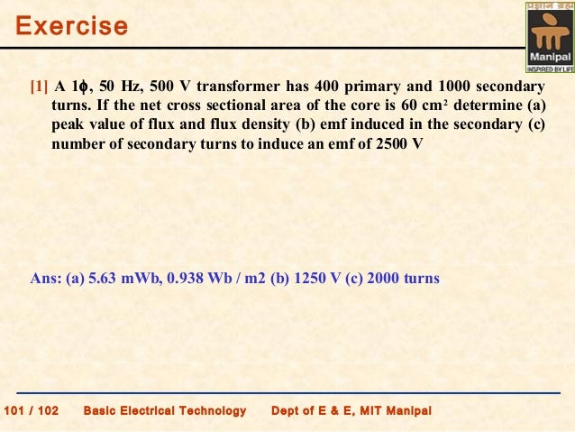 Exercise 101 / 102 Basic Electrical Technology Dept of E & E, MIT Manipal [1] A 1φ, 50 Hz, 500 V transformer has 400 prima...