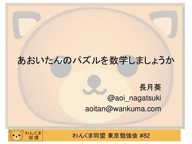あおいたんのパズルを数学しましょうか 長月葵 @aoi_nagatsuki aoitan@wankuma.com  わんくま同盟 東京勉強会 #82