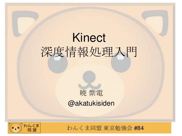わんくま同盟 東京勉強会 #84 Kinect 深度情報処理入門 暁 紫電 @akatukisiden
