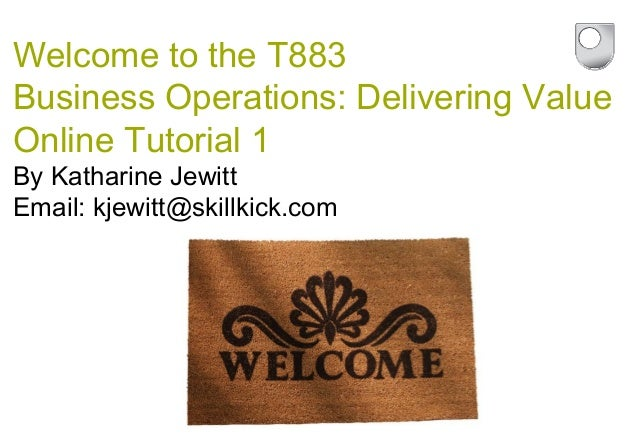 Welcome to the T883 Business Operations: Delivering Value Online Tutorial 1 By Katharine Jewitt Email: kjewitt@skillkick.c...