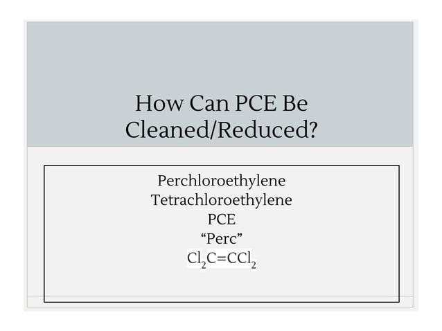 "How Can PCE Be Cleaned/Reduced? Perchloroethylene Tetrachloroethylene PCE ""Perc"" Cl2 C=CCl2"