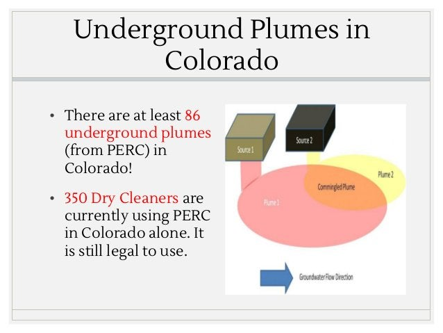 Underground Plumes in Colorado • There are at least 86 underground plumes (from PERC) in Colorado! • 350 Dry Cleaners are ...