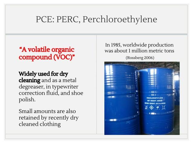 "PCE: PERC, Perchloroethylene ""A volatile organic compound (VOC)"" In 1985, worldwide production was about 1 million metric ..."