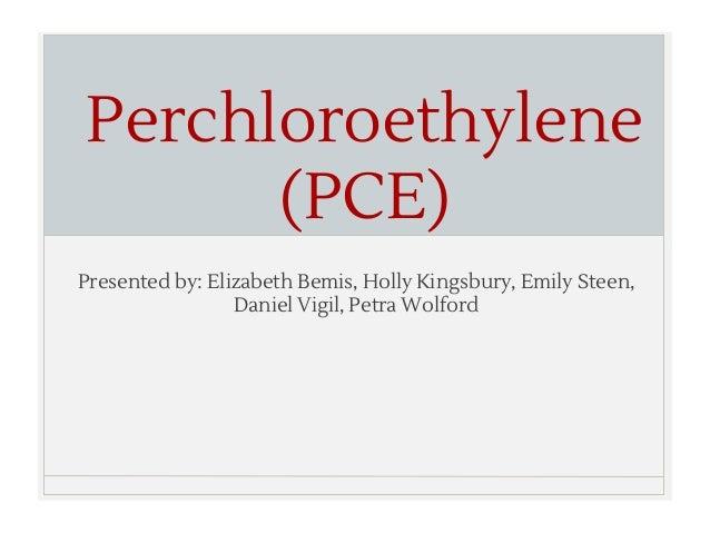 Perchloroethylene (PCE) Presented by: Elizabeth Bemis, Holly Kingsbury, Emily Steen, Daniel Vigil, Petra Wolford