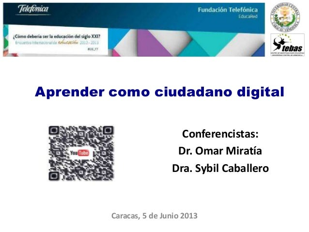 Aprender como ciudadano digitalCaracas, 5 de Junio 2013Conferencistas:Dr. Omar MiratíaDra. Sybil Caballero