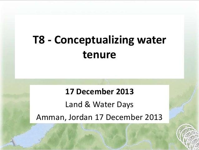 T8 - Conceptualizing water tenure 17 December 2013 Land & Water Days Amman, Jordan 17 December 2013