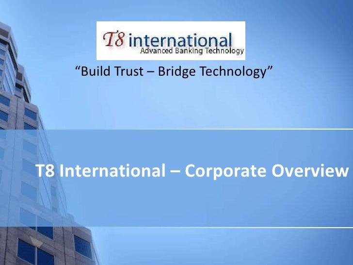 """Build Trust – Bridge Technology""T8 International – Corporate Overview"