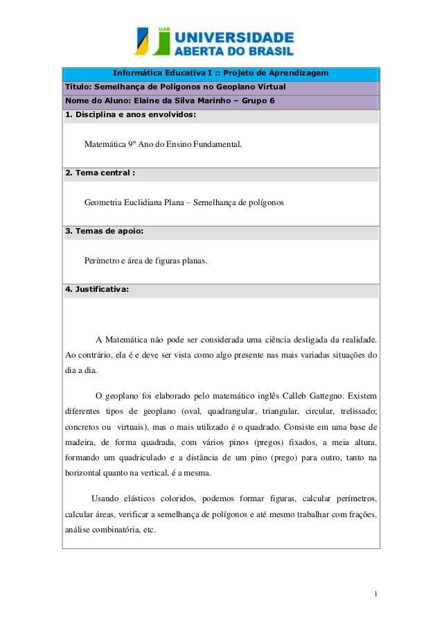 Informática Educativa I :: Projeto de AprendizagemTítulo: Semelhança de Polígonos no Geoplano VirtualNome do Aluno: Elaine...