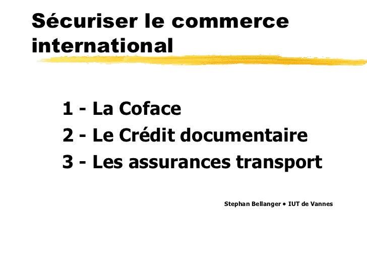 Sécuriser le commerceinternational  1 - La Coface  2 - Le Crédit documentaire  3 - Les assurances transport               ...
