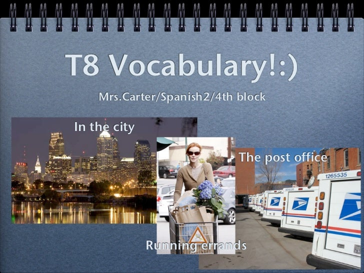 T8 Vocabulary!:)    Mrs.Carter/Spanish2/4th blockIn the city                            The post office              Runni...