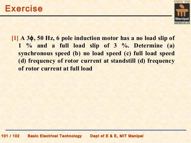 Exercise 101 / 102 Basic Electrical Technology Dept of E & E, MIT Manipal [1] A 3φ, 50 Hz, 6 pole induction motor has a no...