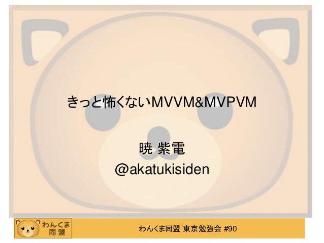 わんくま同盟 東京勉強会 #90 きっと怖くないMVVM&MVPVM 暁 紫電 @akatukisiden