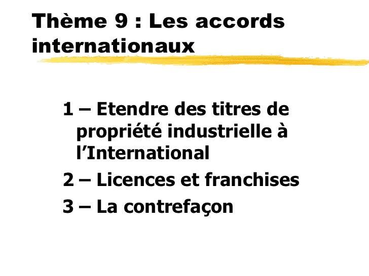 Thème 9 : Les accordsinternationaux  1 – Etendre des titres de   propriété industrielle à   l'International  2 – Licences ...