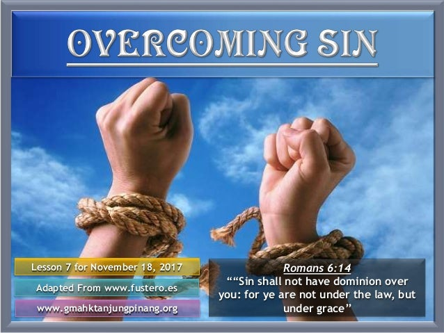 "Lesson 7 for November 18, 2017 Adapted From www.fustero.es www.gmahktanjungpinang.org Romans 6:14 """"Sin shall not have dom..."