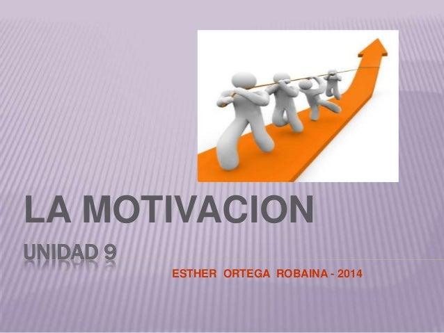 UNIDAD 9 LA MOTIVACION ESTHER ORTEGA ROBAINA - 2014