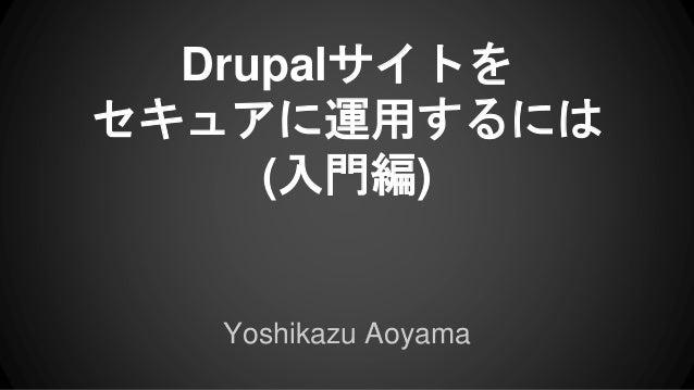 Drupalサイトを セキュアに運用するには (入門編) Yoshikazu Aoyama