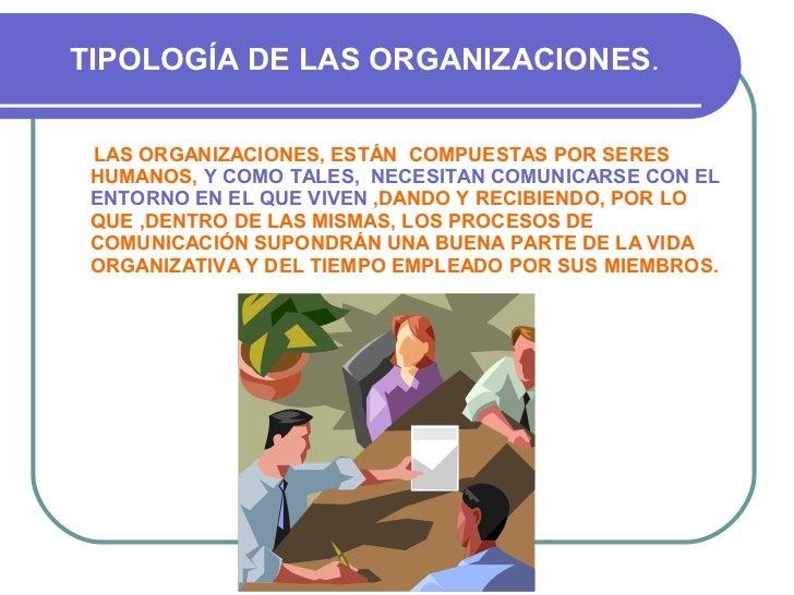 TIPOLOGÍA DE LAS ORGANIZACIONES . <ul><li>LAS ORGANIZACIONES, ESTÁN  COMPUESTAS POR SERES HUMANOS,  Y COMO TALES,  NECESIT...