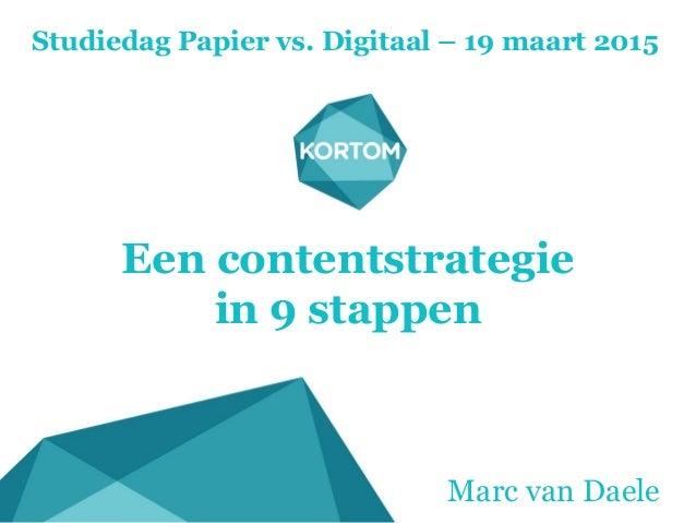 Een contentstrategie in 9 stappen Studiedag Papier vs. Digitaal – 19 maart 2015 Marc van Daele