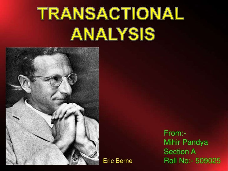 TRANSACTIONAL <br />ANALYSIS<br />From:- <br />Mihir Pandya<br />Section A<br />Roll No:- 509025<br />Eric Berne <br />