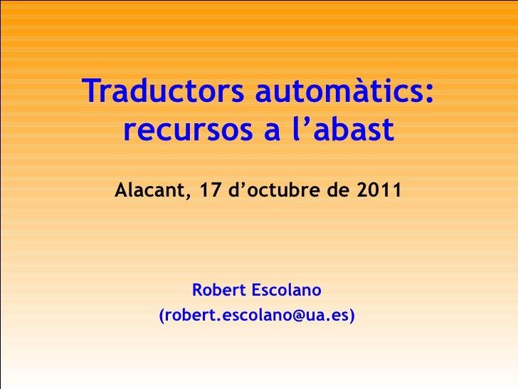 Traductors automàtics: recursos a l'abast Alacant, 17 d'octubre de 2011 Robert Escolano (robert.escolano@ua.es)