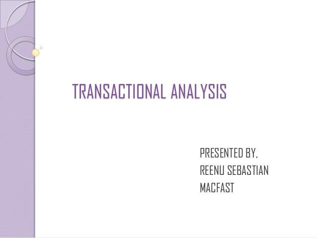 TRANSACTIONAL ANALYSIS                  PRESENTED BY,                  REENU SEBASTIAN                  MACFAST