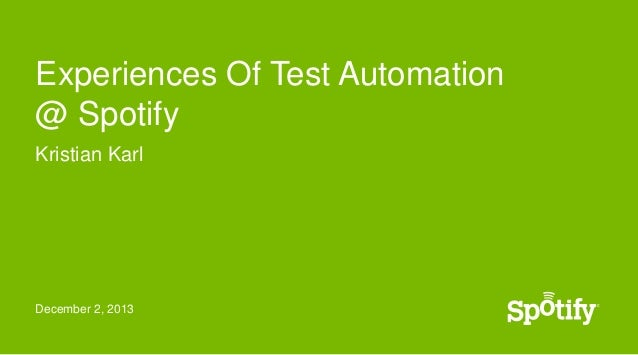 Experiences Of Test Automation @ Spotify Kristian Karl  December 2, 2013