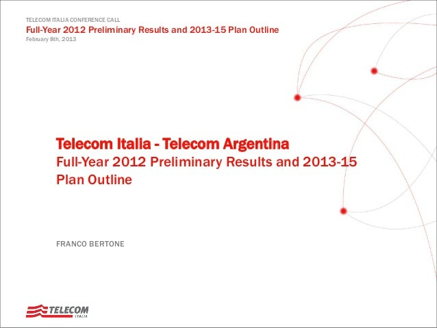 TELECOM ITALIA CONFERENCE CALL Full-Year 2012 Preliminary Results and 2013-15 Plan Outline February 8th, 2013 FRANCO BERTO...
