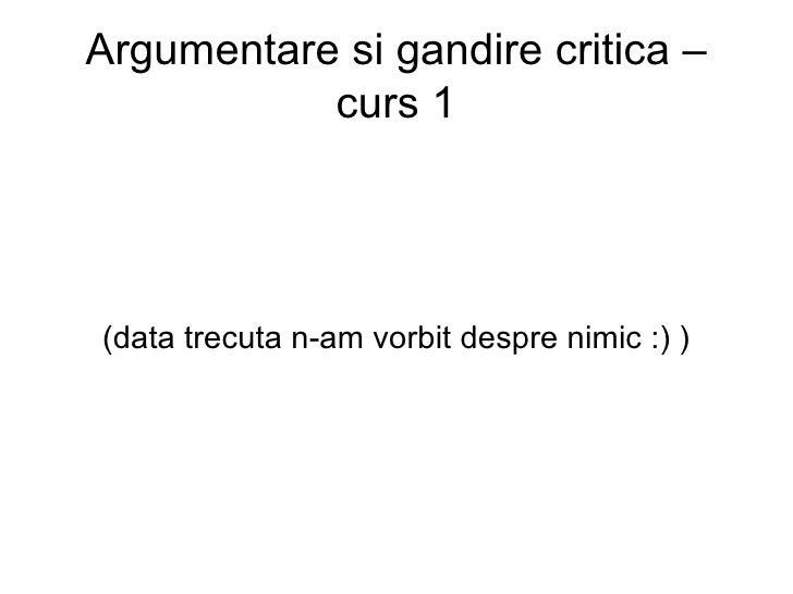 Argumentare si gandire critica – curs 1 (data trecuta n-am vorbit despre nimic :) )