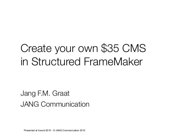 Create your own $35 CMS in Structured FrameMaker Jang F.M. Graat JANG Communication Presented at tcword 2010 - © JANG Comm...