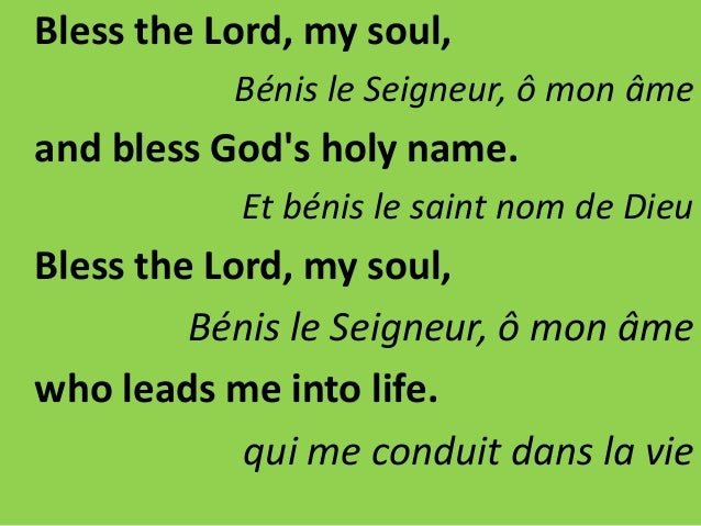 Bless the Lord, my soul, Bénis le Seigneur, ô mon âme and bless God's holy name. Et bénis le saint nom de Dieu Bless the L...