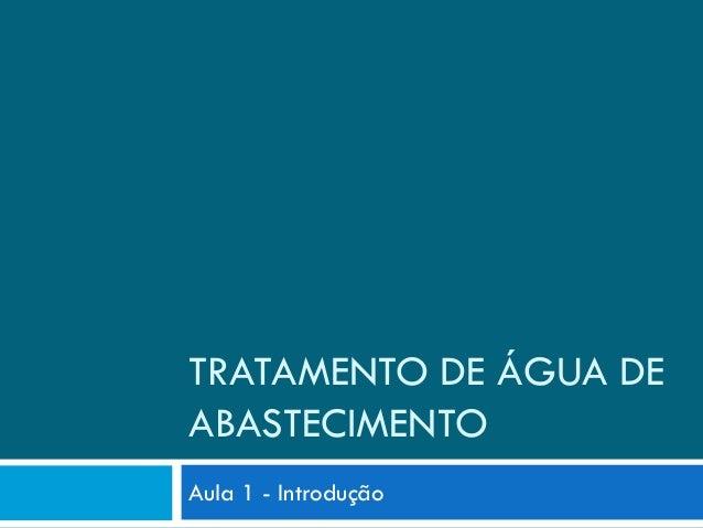 TRATAMENTO DE ÁGUA DE ABASTECIMENTO Aula 1 - Introdução
