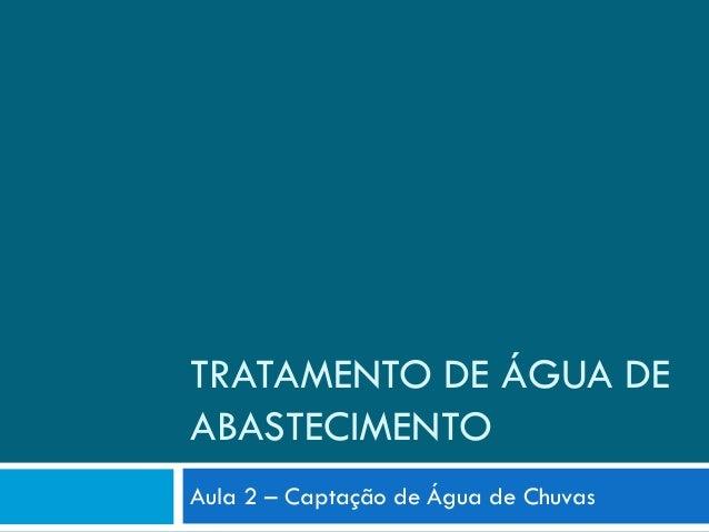 TRATAMENTO DE ÁGUA DE ABASTECIMENTO Aula 2 – Captação de Água de Chuvas