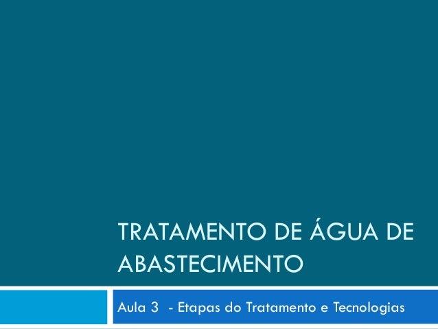 TRATAMENTO DE ÁGUA DE ABASTECIMENTO Aula 3 - Etapas do Tratamento e Tecnologias