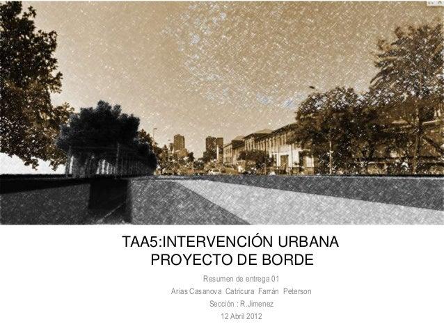 TAA5:INTERVENCIÓN URBANA   PROYECTO DE BORDE              Resumen de entrega 01     Arias Casanova Catricura Farrán Peters...