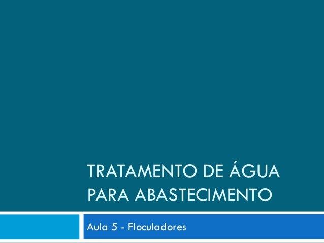 TRATAMENTO DE ÁGUA PARA ABASTECIMENTO Aula 5 - Floculadores