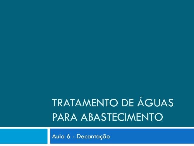 TRATAMENTO DE ÁGUAS PARA ABASTECIMENTO Aula 6 - Decantação