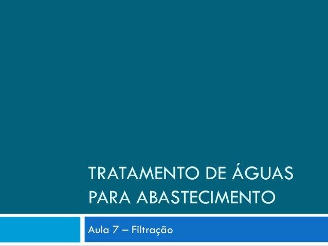 TRATAMENTO DE ÁGUAS PARA ABASTECIMENTO Aula 7 – Filtração